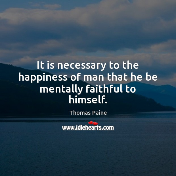 It is necessary to the happiness of man that he be mentally faithful to himself. Thomas Paine Picture Quote