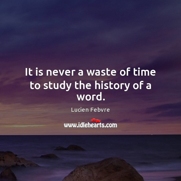 Image, It is never a waste of time to study the history of a word.