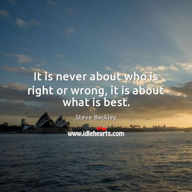 Steve Backley Picture Quote image saying: It is never about who is right or wrong, it is about what is best.