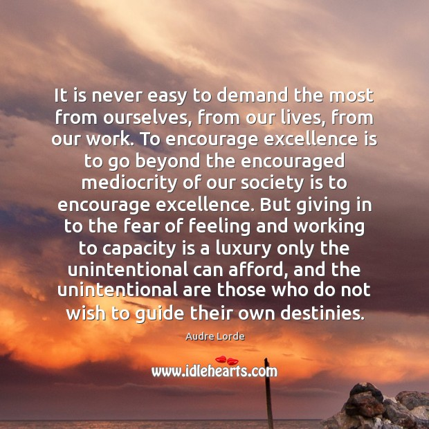 It is never easy to demand the most from ourselves, from our Audre Lorde Picture Quote