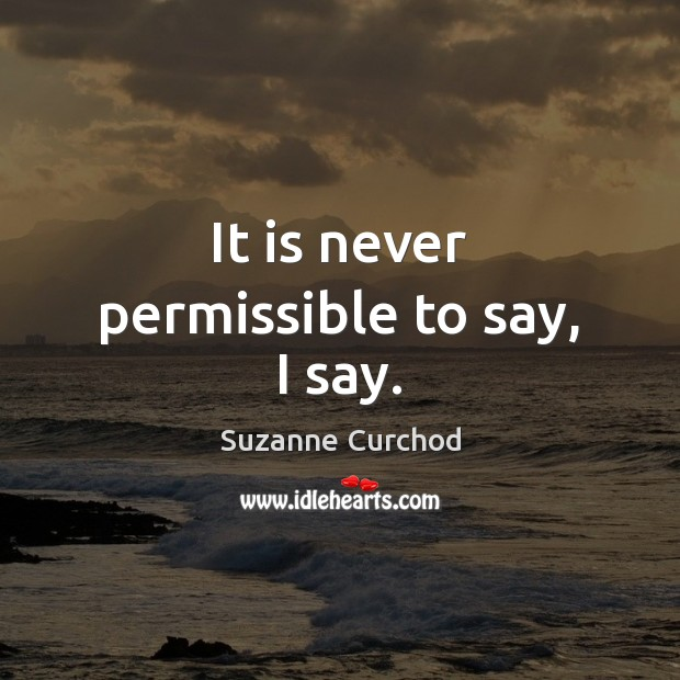 It is never permissible to say, I say. Suzanne Curchod Picture Quote