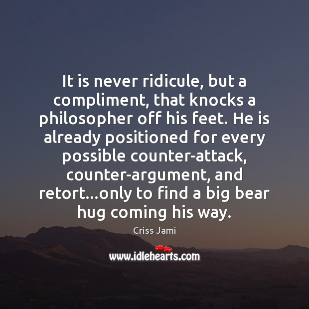 Image, It is never ridicule, but a compliment, that knocks a philosopher off