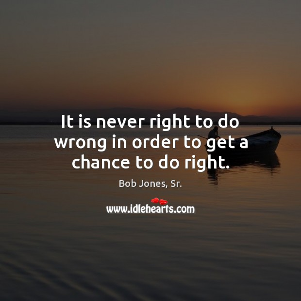 Image, It is never right to do wrong in order to get a chance to do right.