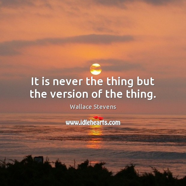 It is never the thing but the version of the thing. Image