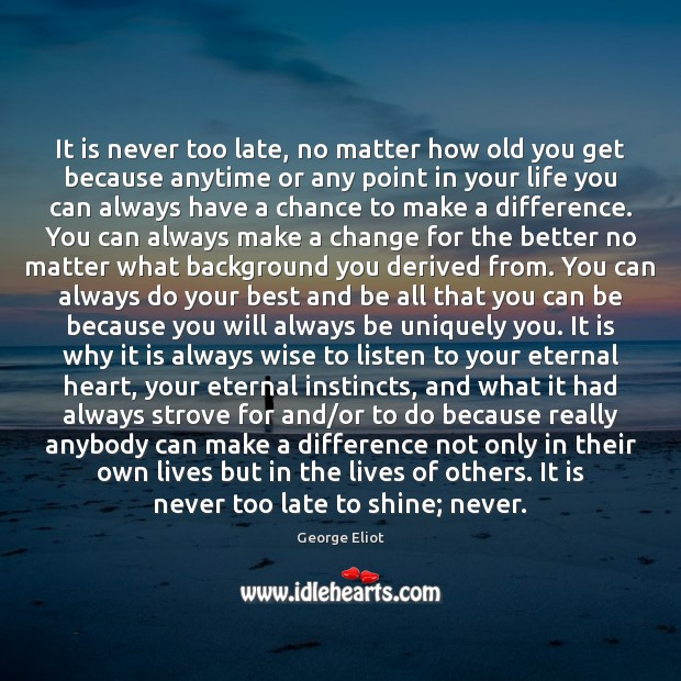 It is never too late, no matter how old you get because Image