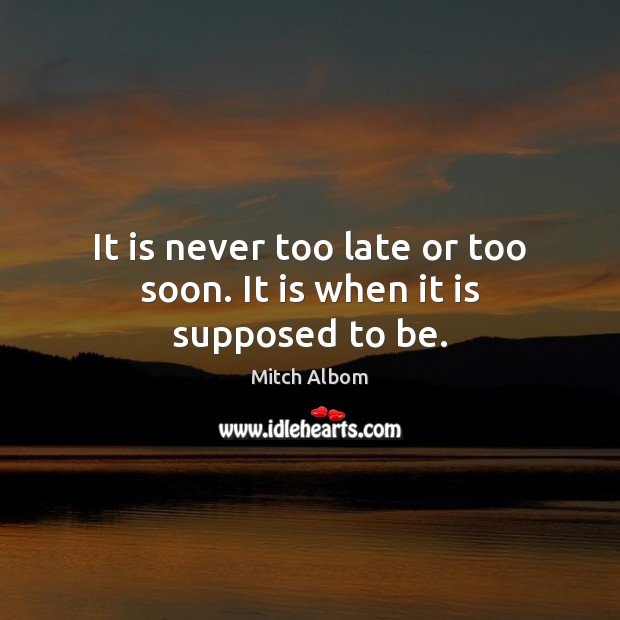 It is never too late or too soon. It is when it is supposed to be. Mitch Albom Picture Quote