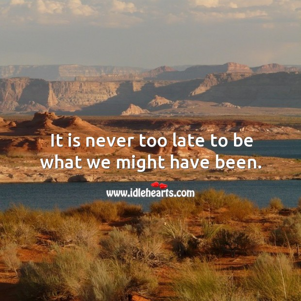 It is never too late to be what we might have been. Image