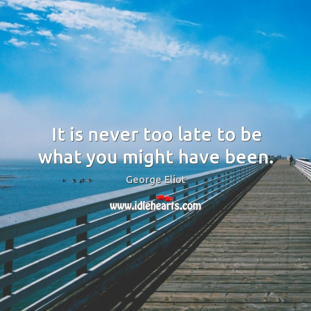 It is never too late to be what you might have been. Image