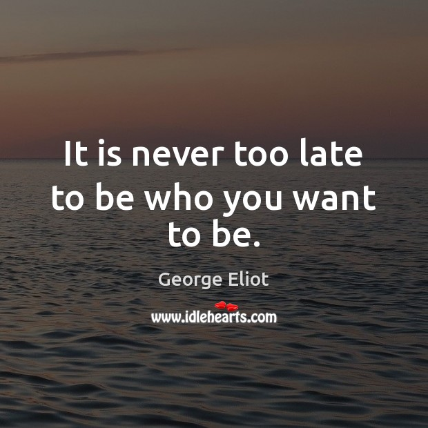 Image, It is never too late to be who you want to be.