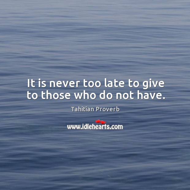 It is never too late to give to those who do not have. Tahitian Proverbs Image