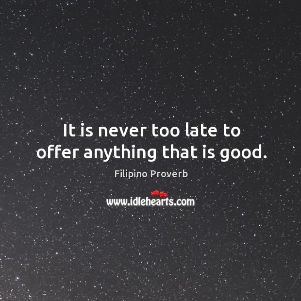 It is never too late to offer anything that is good. Image