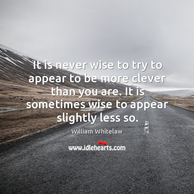 It is never wise to try to appear to be more clever than you are. Image