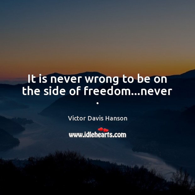 It is never wrong to be on the side of freedom…never . Victor Davis Hanson Picture Quote