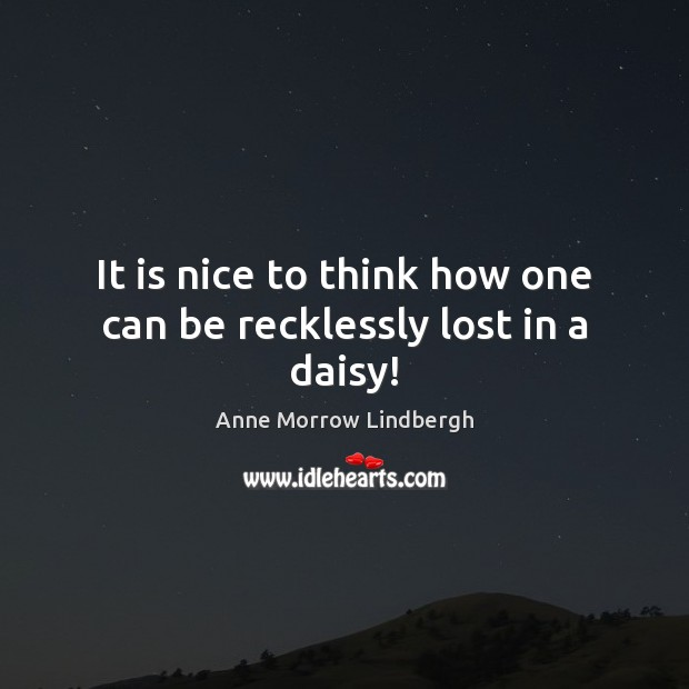 It is nice to think how one can be recklessly lost in a daisy! Anne Morrow Lindbergh Picture Quote