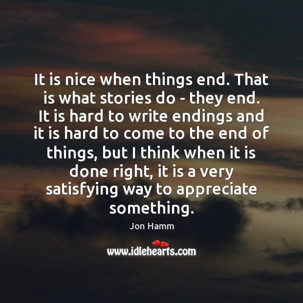 It is nice when things end. That is what stories do – Jon Hamm Picture Quote