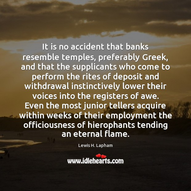 Image, It is no accident that banks resemble temples, preferably Greek, and that
