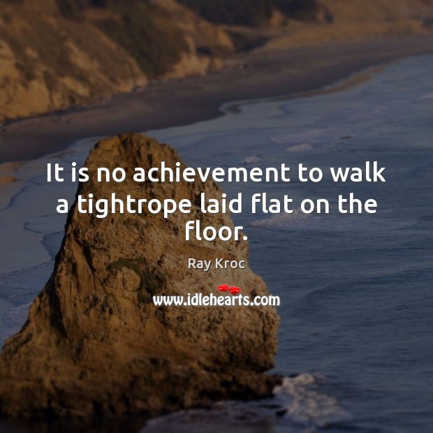 It is no achievement to walk a tightrope laid flat on the floor. Ray Kroc Picture Quote