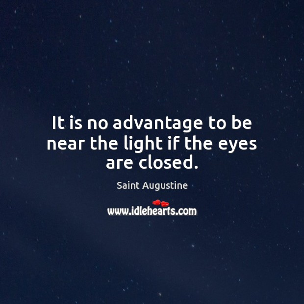 It is no advantage to be near the light if the eyes are closed. Saint Augustine Picture Quote