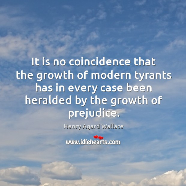 It is no coincidence that the growth of modern tyrants has in every case been heralded by the growth of prejudice. Image