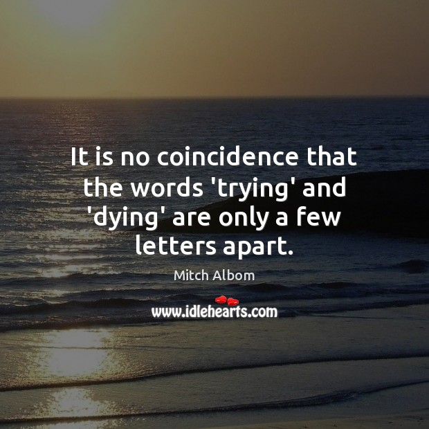 It is no coincidence that the words 'trying' and 'dying' are only a few letters apart. Mitch Albom Picture Quote