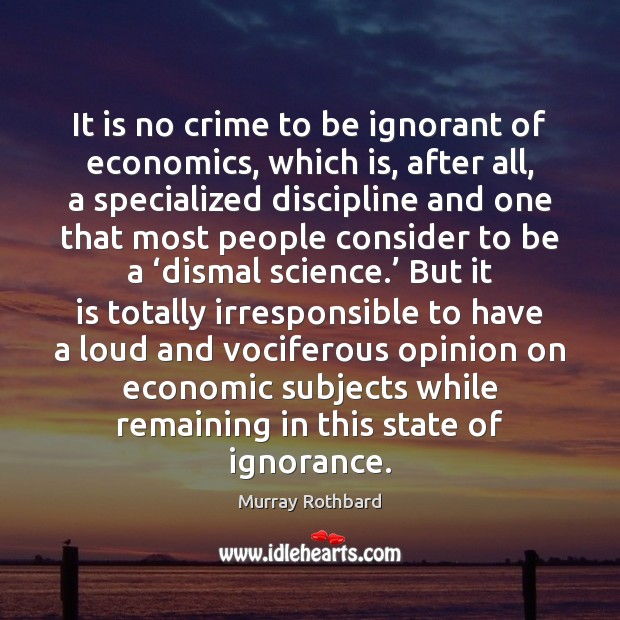 It is no crime to be ignorant of economics, which is, after Murray Rothbard Picture Quote