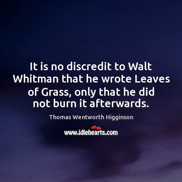It is no discredit to Walt Whitman that he wrote Leaves of Thomas Wentworth Higginson Picture Quote
