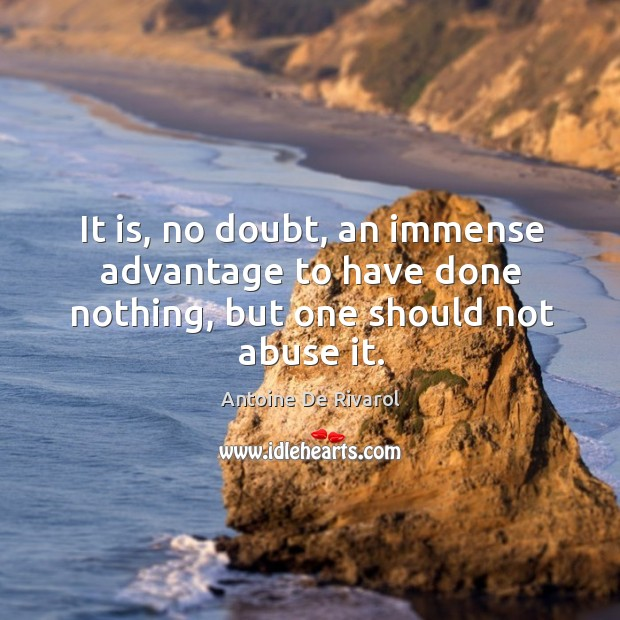 It is, no doubt, an immense advantage to have done nothing, but one should not abuse it. Antoine De Rivarol Picture Quote