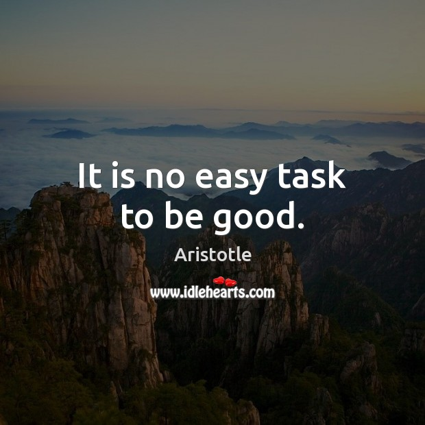It is no easy task to be good. Image
