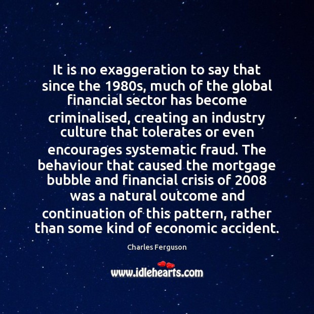 It is no exaggeration to say that since the 1980s, much of Charles Ferguson Picture Quote