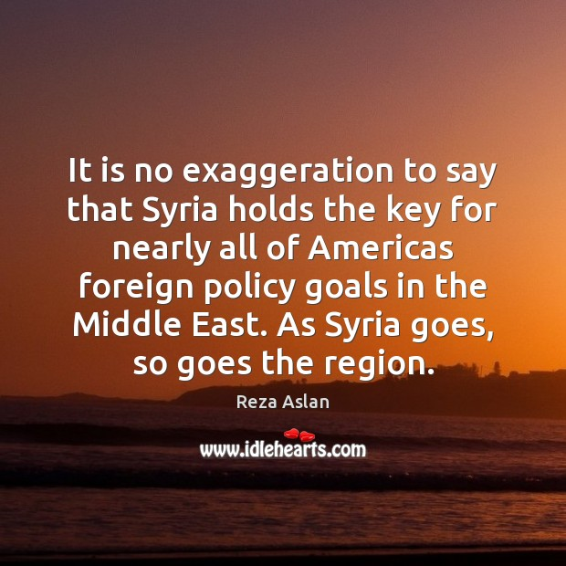 It is no exaggeration to say that Syria holds the key for Reza Aslan Picture Quote