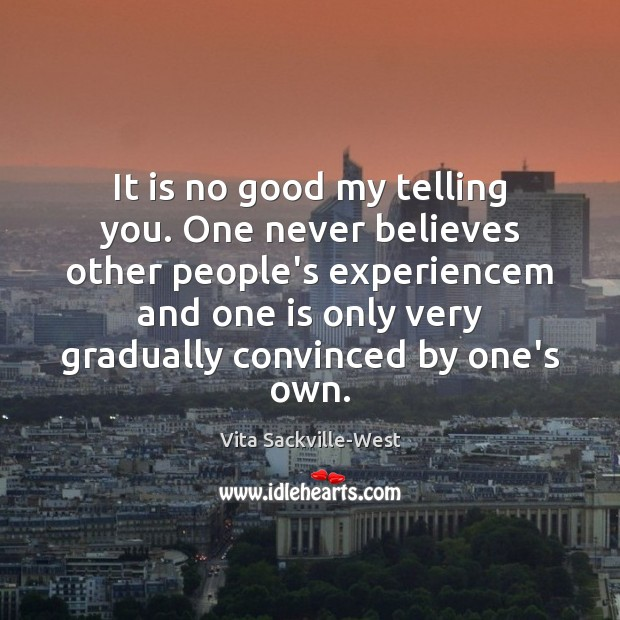 It is no good my telling you. One never believes other people's Vita Sackville-West Picture Quote