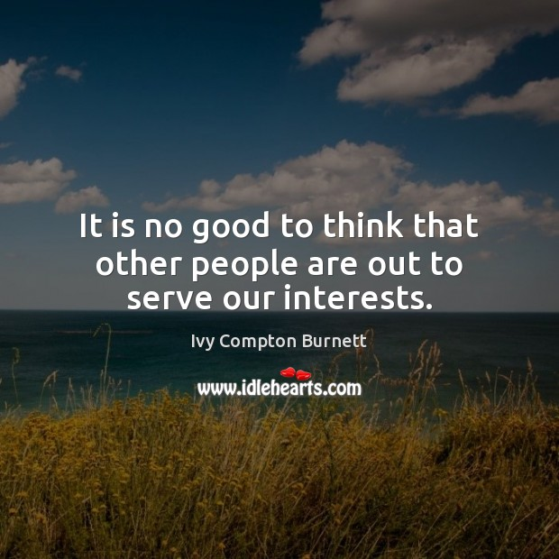 It is no good to think that other people are out to serve our interests. Ivy Compton Burnett Picture Quote