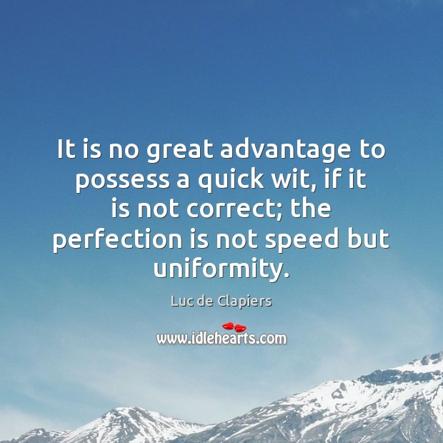 It is no great advantage to possess a quick wit, if it Perfection Quotes Image