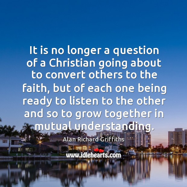 It is no longer a question of a christian going about to convert others to the faith Alan Richard Griffiths Picture Quote