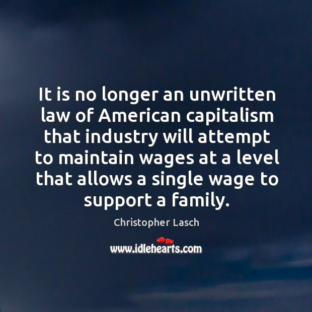 It is no longer an unwritten law of american capitalism that industry Christopher Lasch Picture Quote