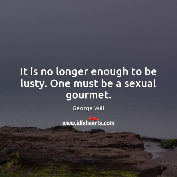 It is no longer enough to be lusty. One must be a sexual gourmet. Image