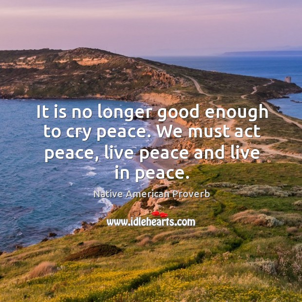 It is no longer good enough to cry peace. Native American Proverbs Image