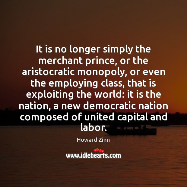 It is no longer simply the merchant prince, or the aristocratic monopoly, Howard Zinn Picture Quote
