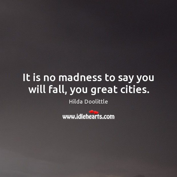 It is no madness to say you will fall, you great cities. Hilda Doolittle Picture Quote