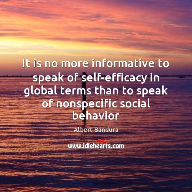 It is no more informative to speak of self-efficacy in global terms Albert Bandura Picture Quote