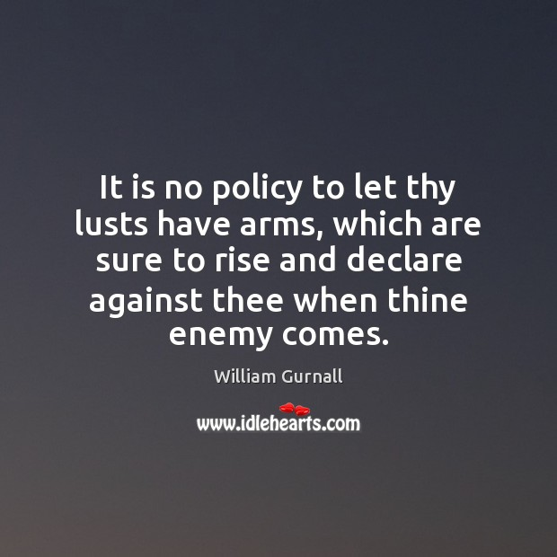 It is no policy to let thy lusts have arms, which are William Gurnall Picture Quote