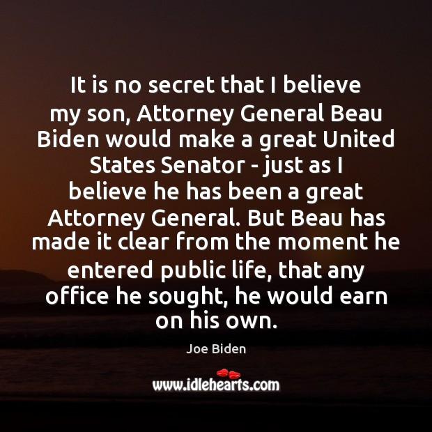 It is no secret that I believe my son, Attorney General Beau Joe Biden Picture Quote