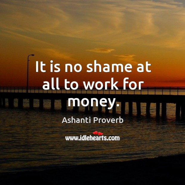 It is no shame at all to work for money. Ashanti Proverbs Image