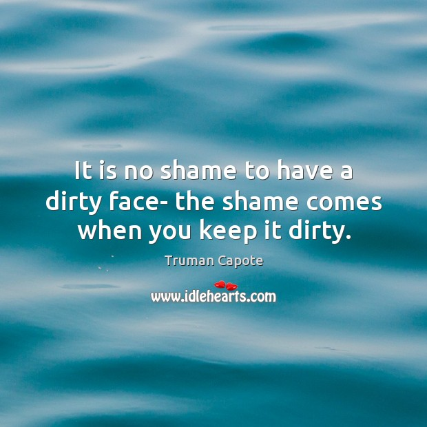 Image, It is no shame to have a dirty face- the shame comes when you keep it dirty.