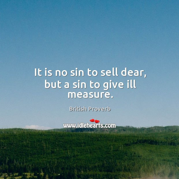 It is no sin to sell dear, but a sin to give ill measure. Image