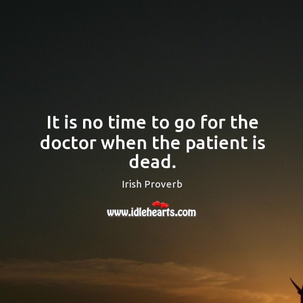 It is no time to go for the doctor when the patient is dead. Image