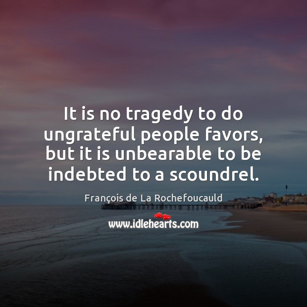 Image, It is no tragedy to do ungrateful people favors, but it is