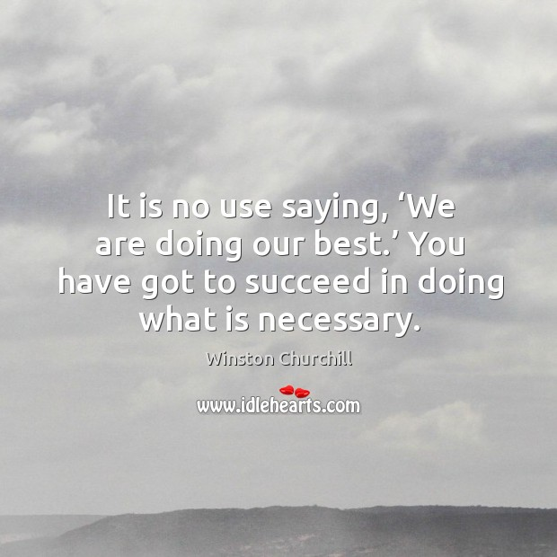 It is no use saying, 'we are doing our best.' you have got to succeed in doing what is necessary. Image