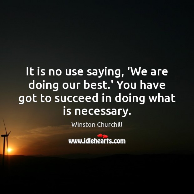 It is no use saying, 'We are doing our best.' You Image