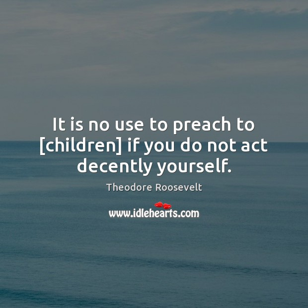 Image, It is no use to preach to [children] if you do not act decently yourself.
